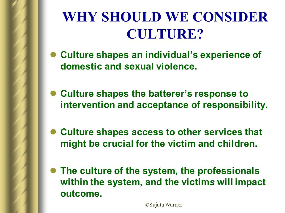 ©Sujata Warrier WHY SHOULD WE CONSIDER CULTURE? Culture shapes an individual's experience of domestic and sexual violence. Culture shapes the batterer