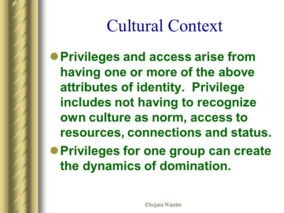 ©Sujata Warrier Cultural Context Privileges and access arise from having one or more of the above attributes of identity. Privilege includes not havin