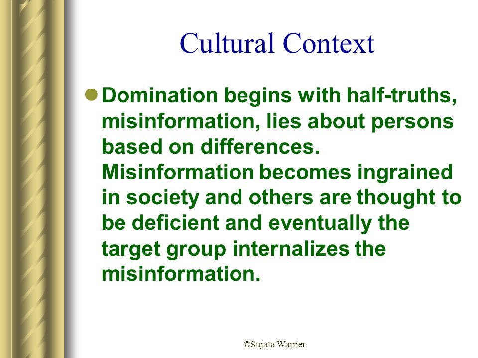 ©Sujata Warrier Cultural Context Domination begins with half-truths, misinformation, lies about persons based on differences. Misinformation becomes i