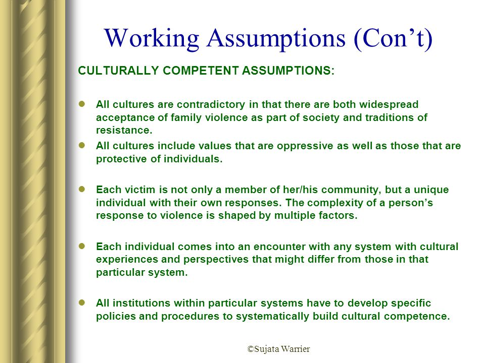 ©Sujata Warrier Working Assumptions (Con't) CULTURALLY COMPETENT ASSUMPTIONS: All cultures are contradictory in that there are both widespread accepta