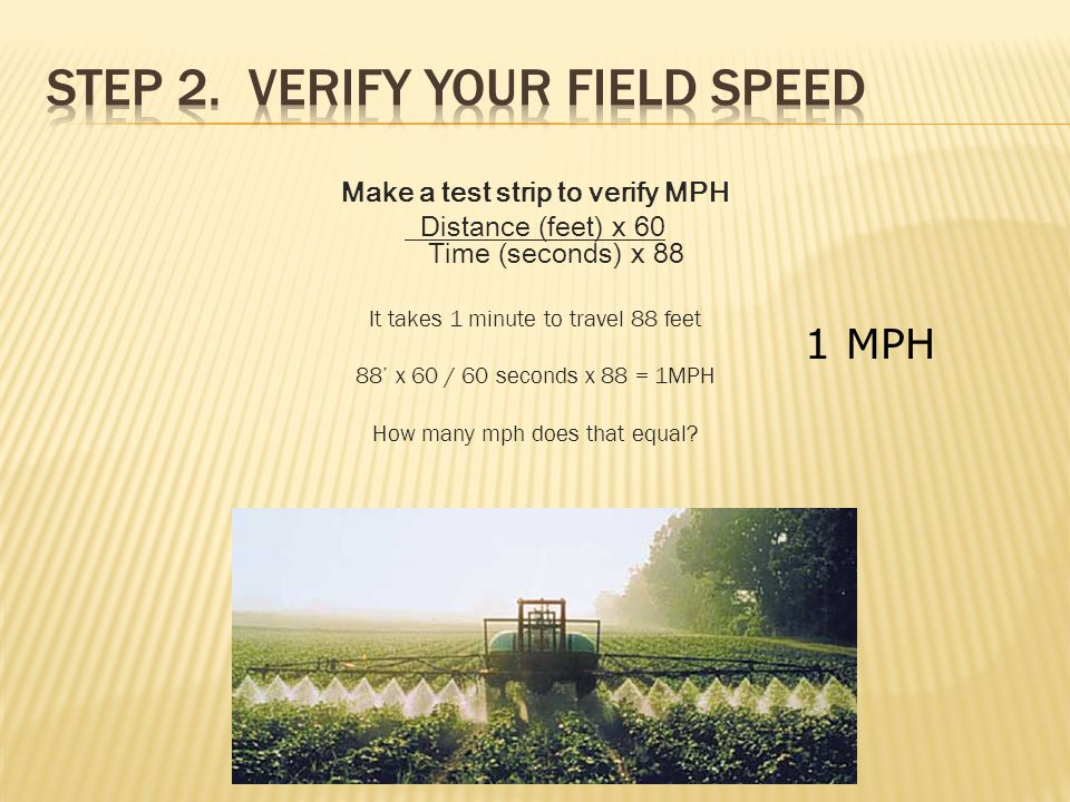 Make a test strip to verify MPH Distance (feet) x 60 Time (seconds) x 88 It takes 1 minute to travel 88 feet 88' x 60 / 60 seconds x 88 = 1MPH How many mph does that equal.
