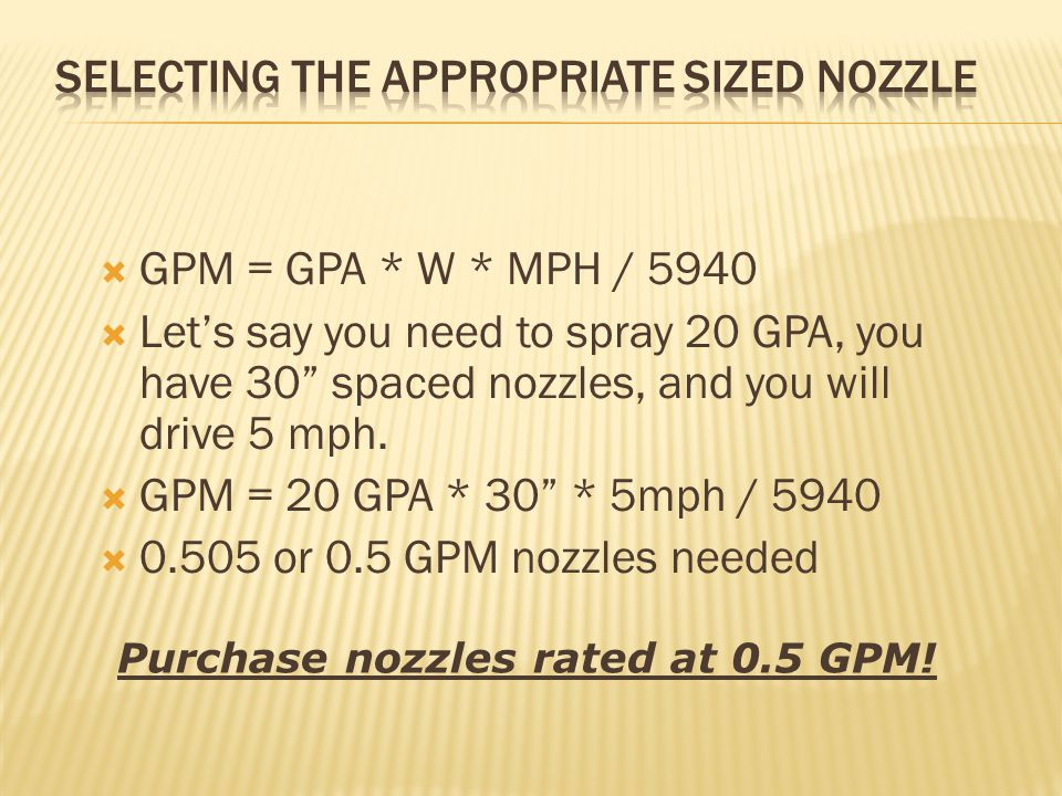  GPM = GPA * W * MPH / 5940  Let's say you need to spray 20 GPA, you have 30 spaced nozzles, and you will drive 5 mph.