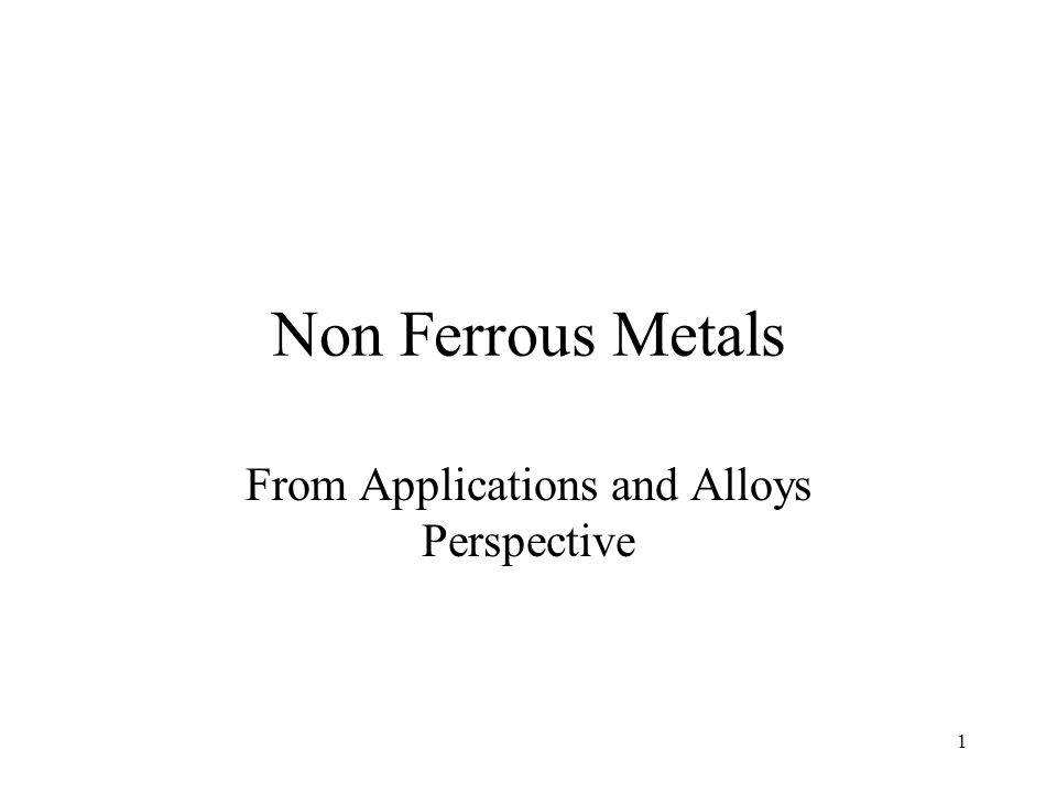 Non Ferrous Metals From Applications and Alloys Perspective 1