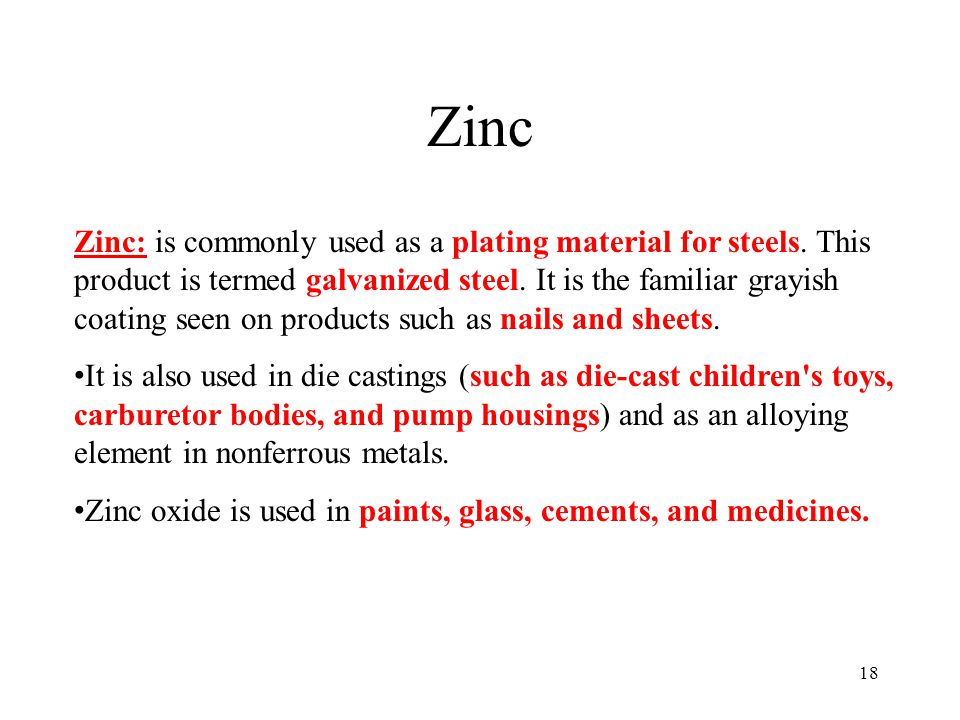18 Zinc Zinc: is commonly used as a plating material for steels. This product is termed galvanized steel. It is the familiar grayish coating seen on p