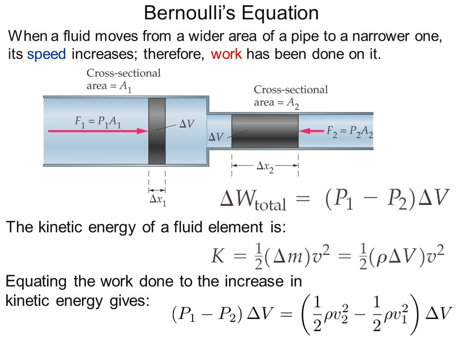 Bernoulli's Equation When a fluid moves from a wider area of a pipe to a narrower one, its speed increases; therefore, work has been done on it. The k