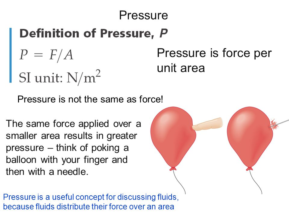 Pressure The same force applied over a smaller area results in greater pressure – think of poking a balloon with your finger and then with a needle. P