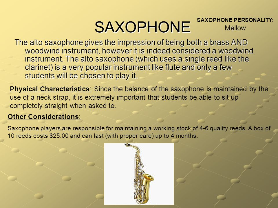 SAXOPHONE The alto saxophone gives the impression of being both a brass AND woodwind instrument, however it is indeed considered a woodwind instrument.