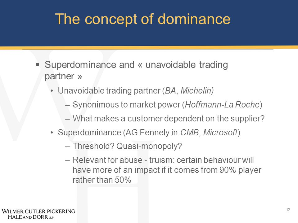12 The concept of dominance  Superdominance and « unavoidable trading partner » Unavoidable trading partner (BA, Michelin) –Synonimous to market power (Hoffmann-La Roche) –What makes a customer dependent on the supplier.