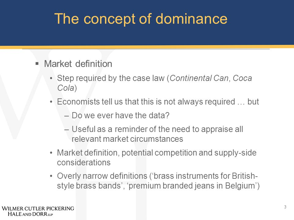 3 The concept of dominance  Market definition Step required by the case law (Continental Can, Coca Cola) Economists tell us that this is not always required … but –Do we ever have the data.