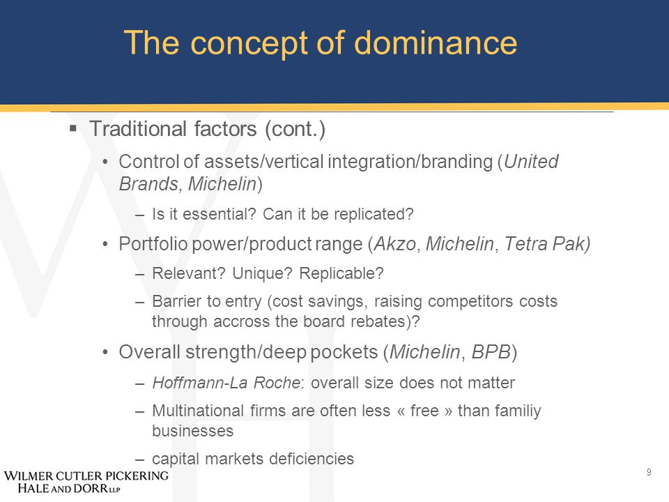 9 The concept of dominance  Traditional factors (cont.) Control of assets/vertical integration/branding (United Brands, Michelin) –Is it essential.