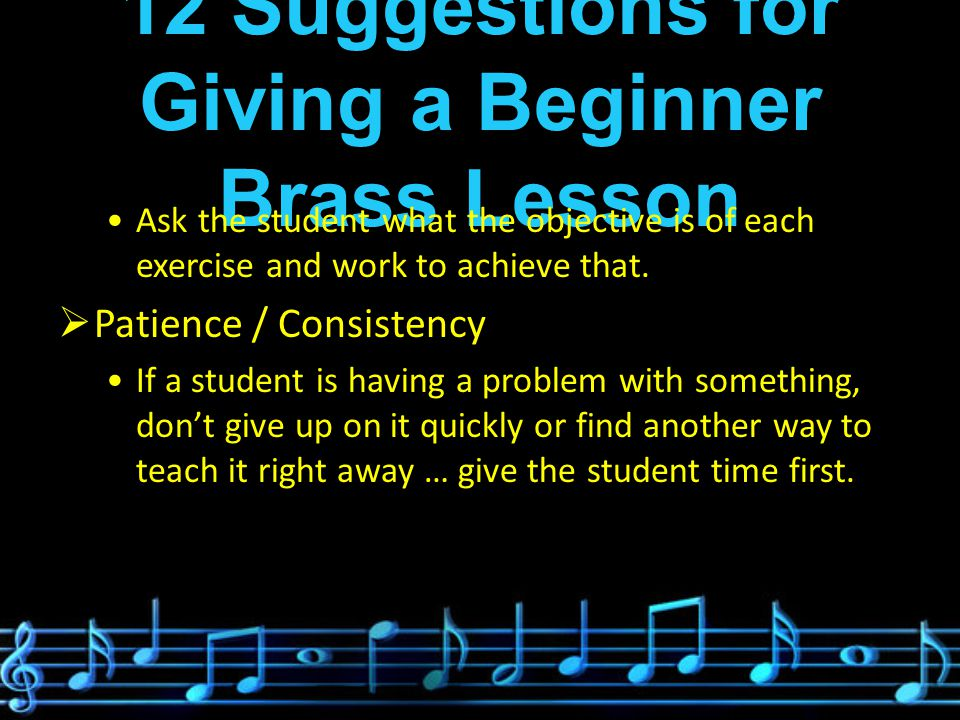 12 Suggestions for Giving a Beginner Brass Lesson Ask the student what the objective is of each exercise and work to achieve that.