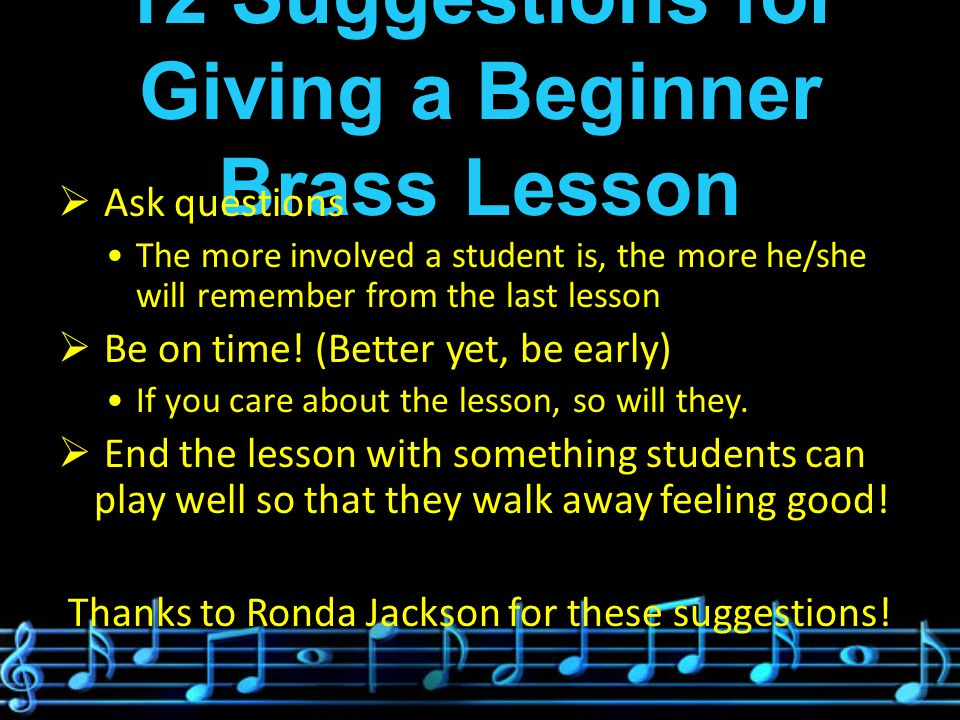 12 Suggestions for Giving a Beginner Brass Lesson  Ask questions The more involved a student is, the more he/she will remember from the last lesson  Be on time.