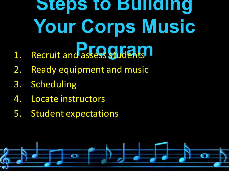 Steps to Building Your Corps Music Program 1.Recruit and assess students 2.Ready equipment and music 3.Scheduling 4.Locate instructors 5.Student expectations