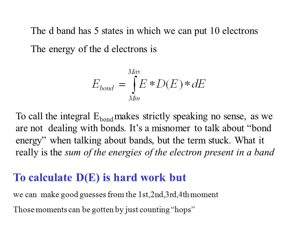 The d band has 5 states in which we can put 10 electrons The energy of the d electrons is To calculate D(E) is hard work but we can make good guesses from the 1st,2nd,3rd,4th moment Those moments can be gotten by just counting hops To call the integral E bond makes strictly speaking no sense, as we are not dealing with bonds.