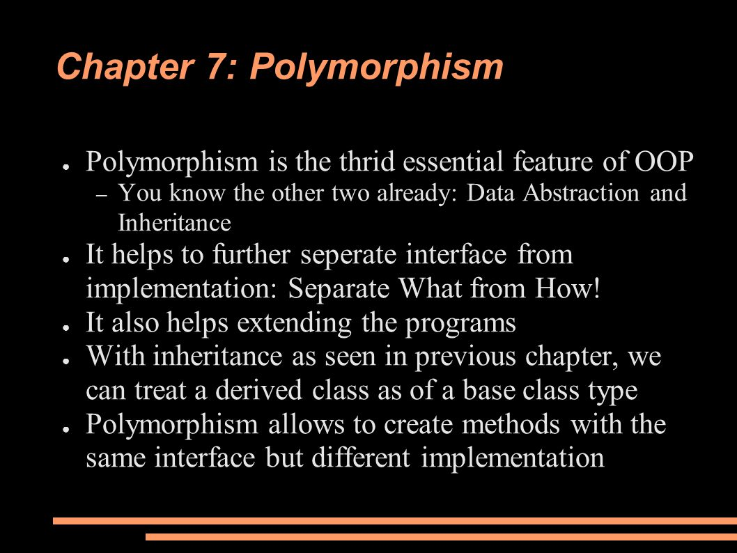 Chapter 7: Polymorphism ● Polymorphism is the thrid essential feature of OOP – You know the other two already: Data Abstraction and Inheritance ● It helps to further seperate interface from implementation: Separate What from How.
