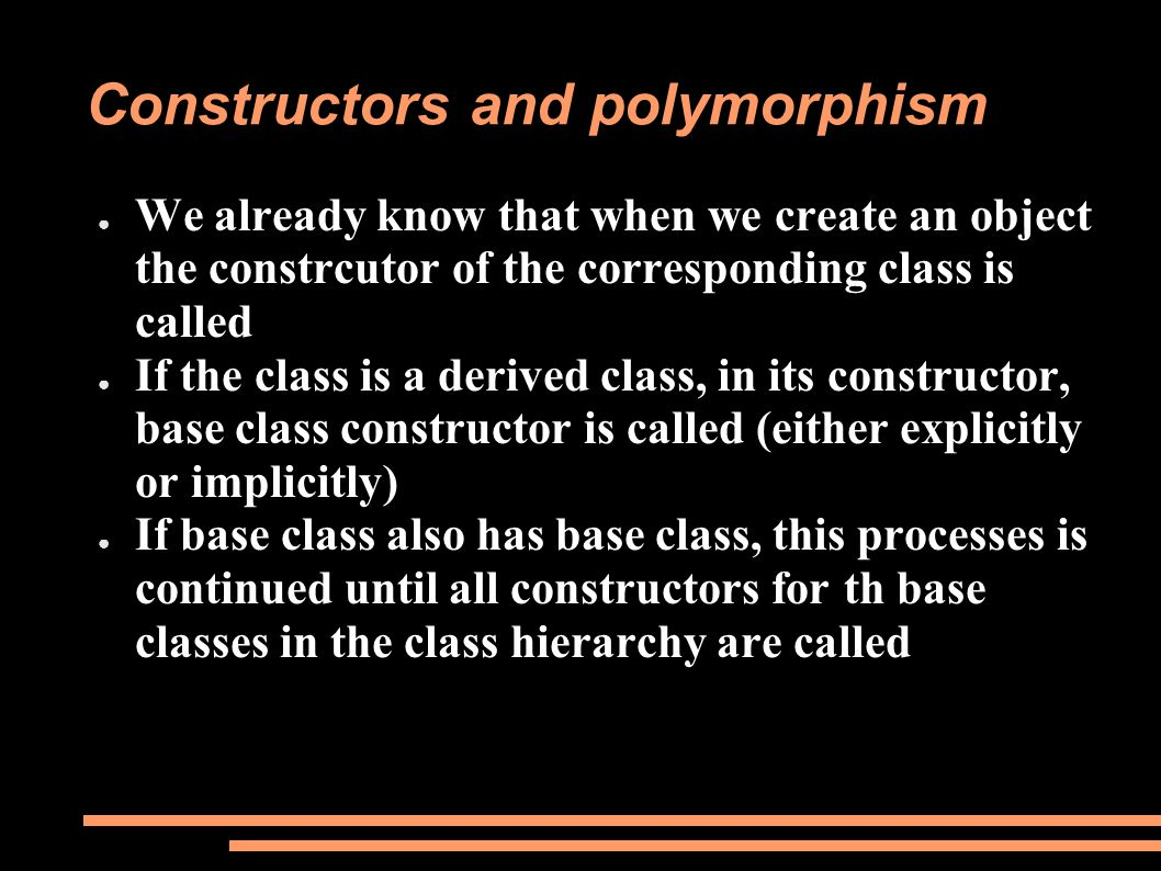 ● We already know that when we create an object the constrcutor of the corresponding class is called ● If the class is a derived class, in its constructor, base class constructor is called (either explicitly or implicitly) ● If base class also has base class, this processes is continued until all constructors for th base classes in the class hierarchy are called Constructors and polymorphism