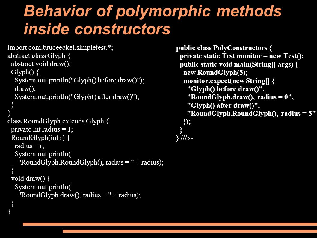 public class PolyConstructors { private static Test monitor = new Test(); public static void main(String[] args) { new RoundGlyph(5); monitor.expect(new String[] { Glyph() before draw() , RoundGlyph.draw(), radius = 0 , Glyph() after draw() , RoundGlyph.RoundGlyph(), radius = 5 }); } } ///:~ Behavior of polymorphic methods inside constructors import com.bruceeckel.simpletest.*; abstract class Glyph { abstract void draw(); Glyph() { System.out.println( Glyph() before draw() ); draw(); System.out.println( Glyph() after draw() ); } class RoundGlyph extends Glyph { private int radius = 1; RoundGlyph(int r) { radius = r; System.out.println( RoundGlyph.RoundGlyph(), radius = + radius); } void draw() { System.out.println( RoundGlyph.draw(), radius = + radius); }