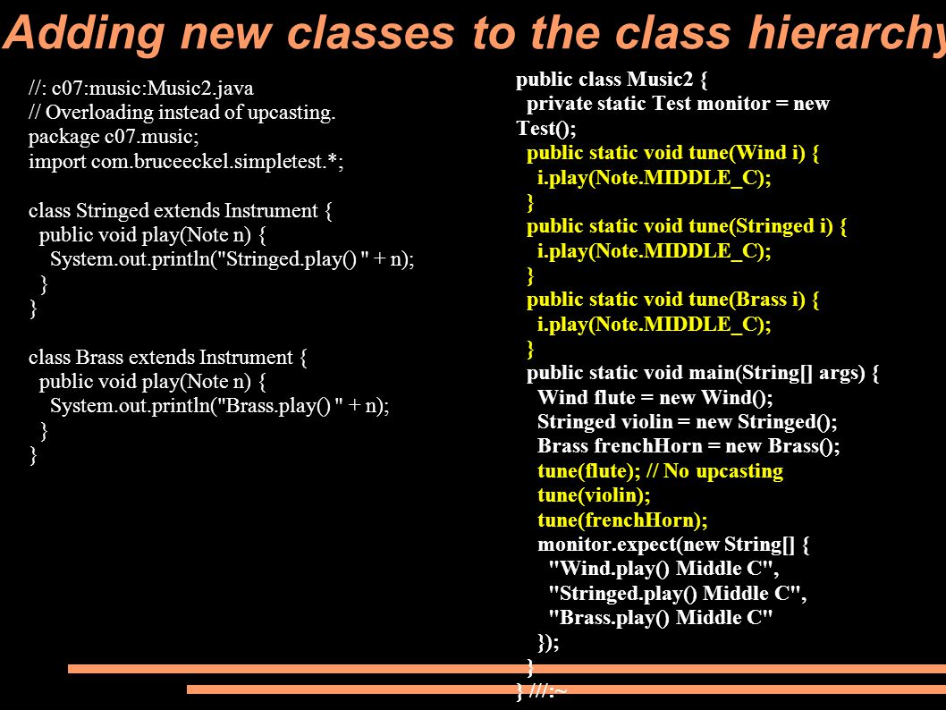 Adding new classes to the class hierarchy public class Music2 { private static Test monitor = new Test(); public static void tune(Wind i) { i.play(Note.MIDDLE_C); } public static void tune(Stringed i) { i.play(Note.MIDDLE_C); } public static void tune(Brass i) { i.play(Note.MIDDLE_C); } public static void main(String[] args) { Wind flute = new Wind(); Stringed violin = new Stringed(); Brass frenchHorn = new Brass(); tune(flute); // No upcasting tune(violin); tune(frenchHorn); monitor.expect(new String[] { Wind.play() Middle C , Stringed.play() Middle C , Brass.play() Middle C }); } } ///:~ //: c07:music:Music2.java // Overloading instead of upcasting.