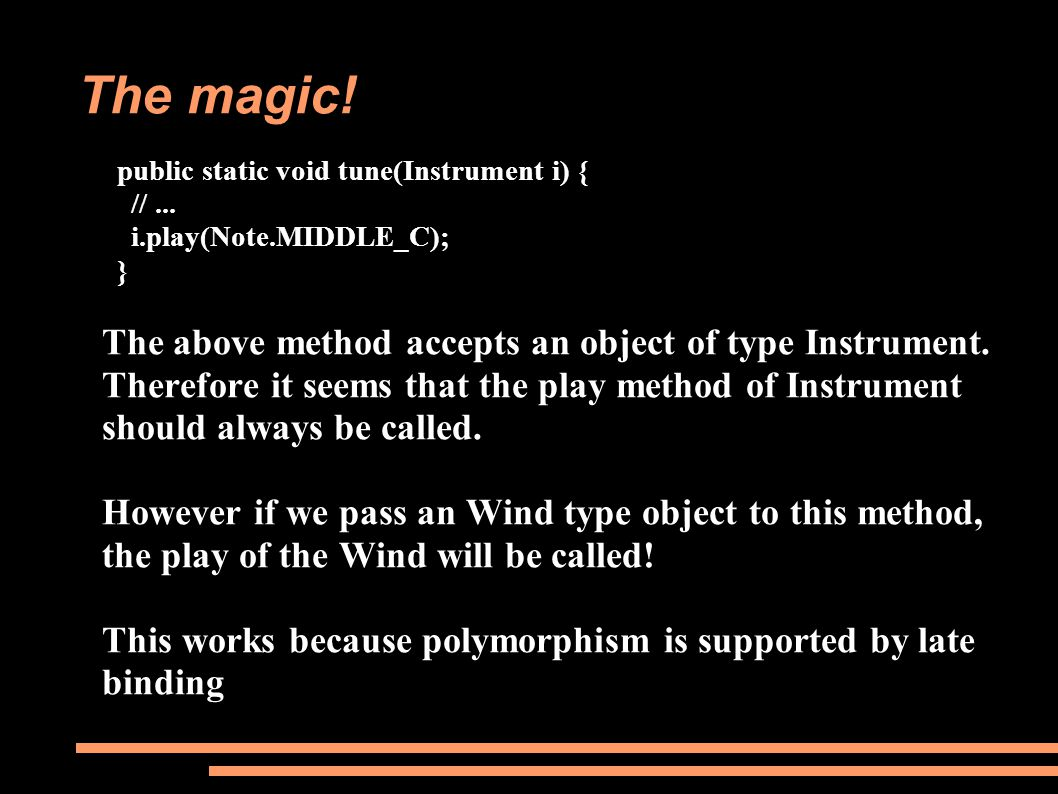The magic! public static void tune(Instrument i) { //... i.play(Note.MIDDLE_C); } The above method accepts an object of type Instrument. Therefore it