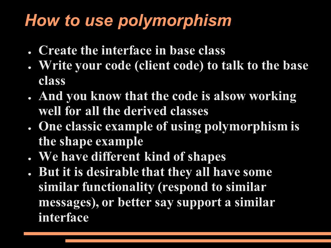 How to use polymorphism ● Create the interface in base class ● Write your code (client code) to talk to the base class ● And you know that the code is alsow working well for all the derived classes ● One classic example of using polymorphism is the shape example ● We have different kind of shapes ● But it is desirable that they all have some similar functionality (respond to similar messages), or better say support a similar interface
