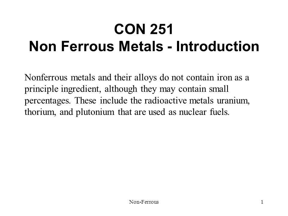 Non-Ferrous1 CON 251 Non Ferrous Metals - Introduction Nonferrous metals and their alloys do not contain iron as a principle ingredient, although they may contain small percentages.