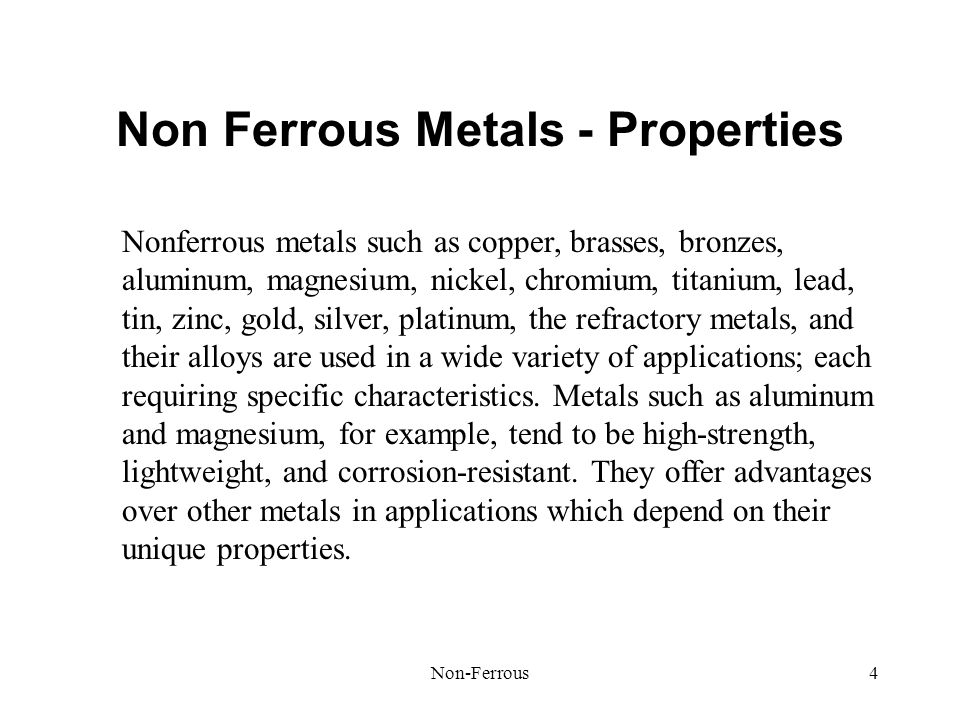 Non-Ferrous4 Non Ferrous Metals - Properties Nonferrous metals such as copper, brasses, bronzes, aluminum, magnesium, nickel, chromium, titanium, lead, tin, zinc, gold, silver, platinum, the refractory metals, and their alloys are used in a wide variety of applications; each requiring specific characteristics.