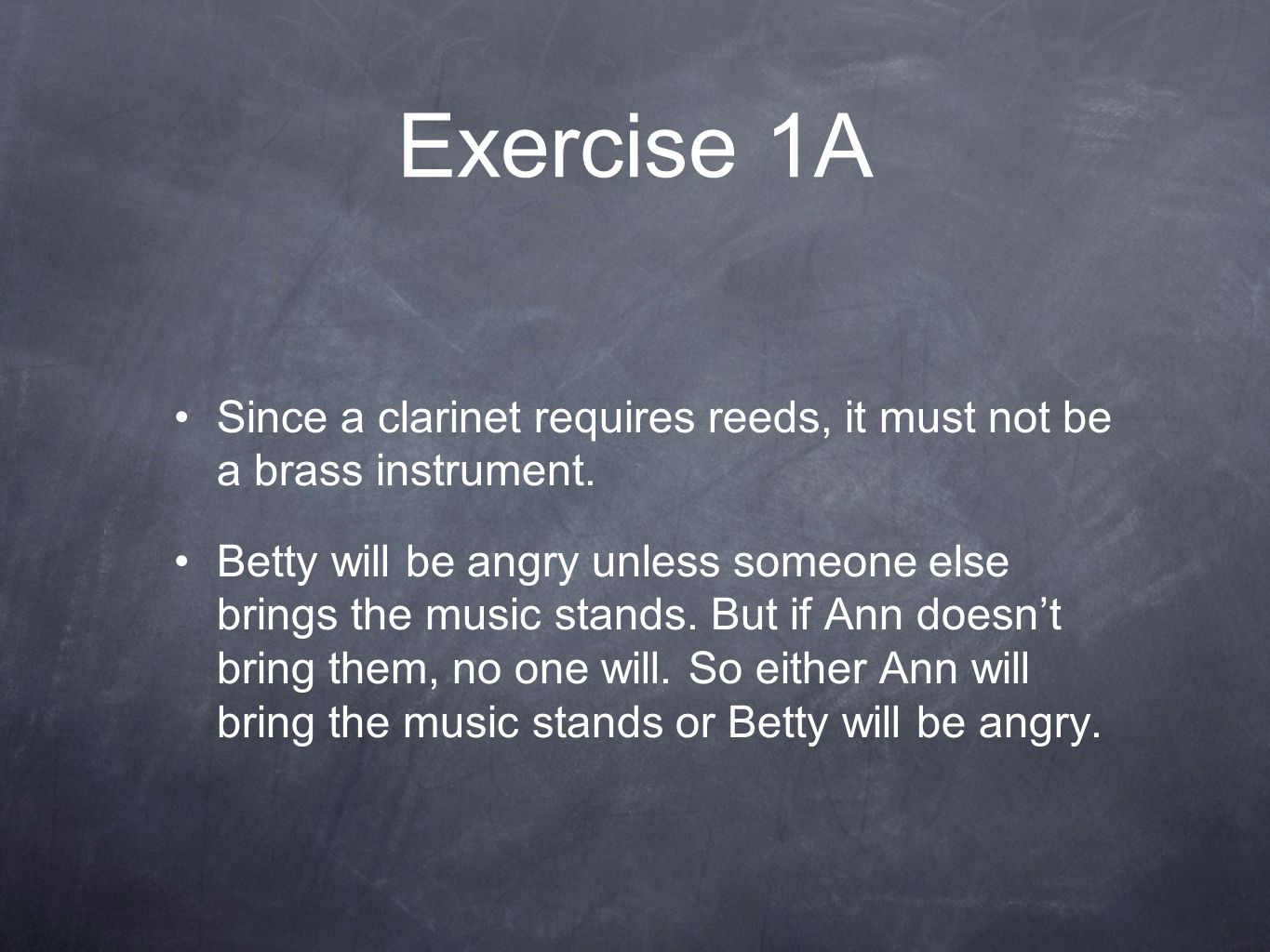 Exercise 1A Since a clarinet requires reeds, it must not be a brass instrument. Betty will be angry unless someone else brings the music stands. But i