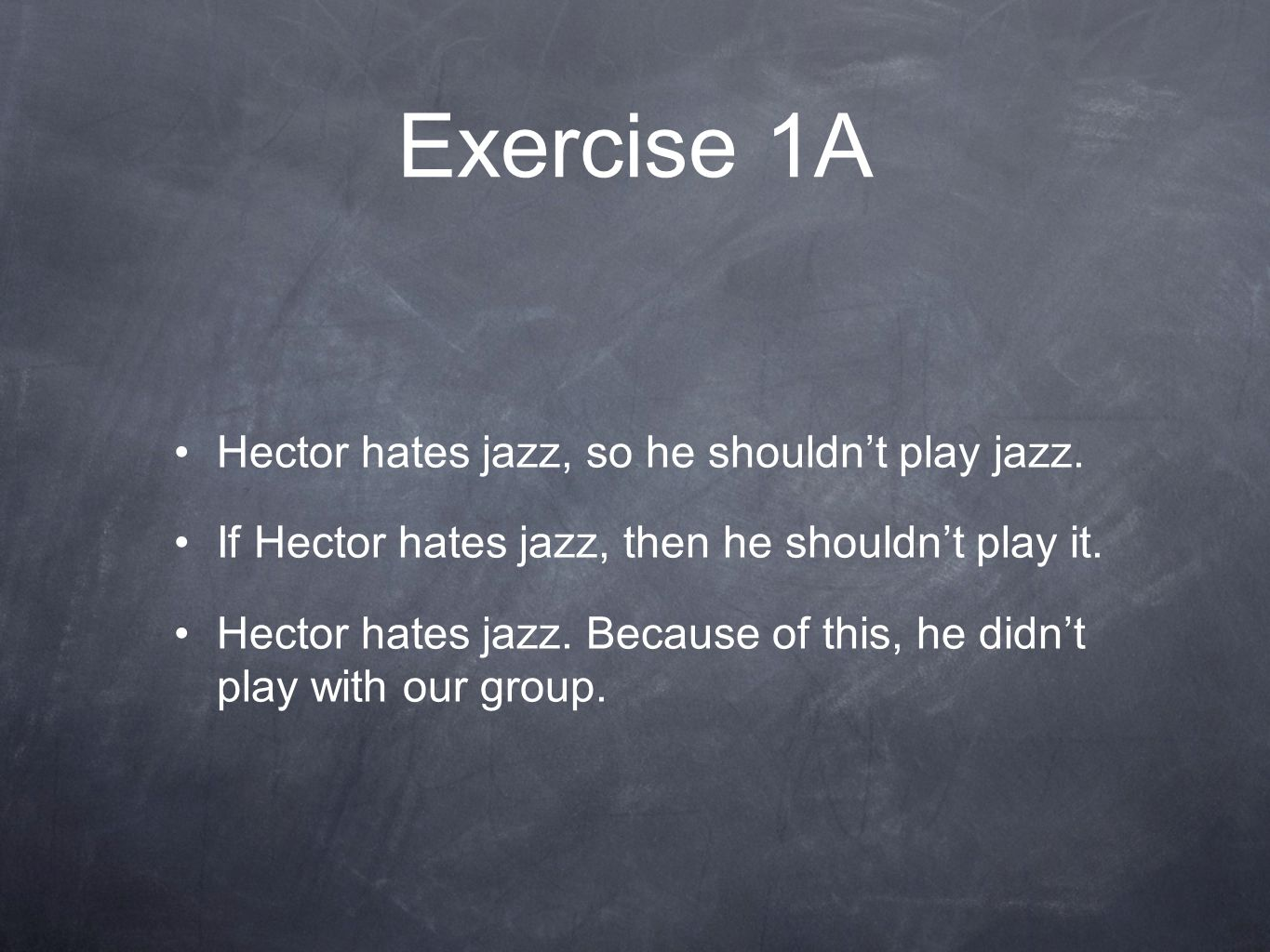Exercise 1A Hector hates jazz, so he shouldn't play jazz. If Hector hates jazz, then he shouldn't play it. Hector hates jazz. Because of this, he didn