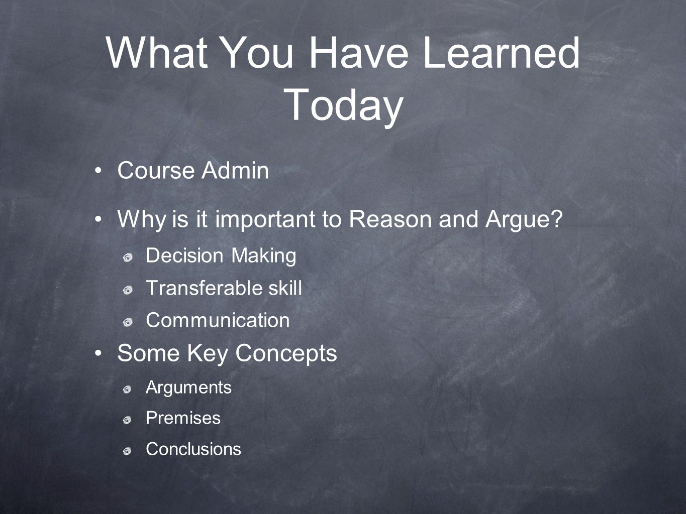 What You Have Learned Today Course Admin Why is it important to Reason and Argue? Decision Making Transferable skill Communication Some Key Concepts A