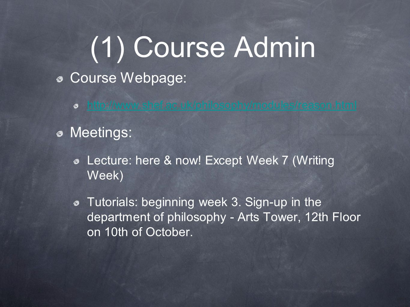 (1) Course Admin Course Webpage: http://www.shef.ac.uk/philosophy/modules/reason.html Meetings: Lecture: here & now! Except Week 7 (Writing Week) Tuto