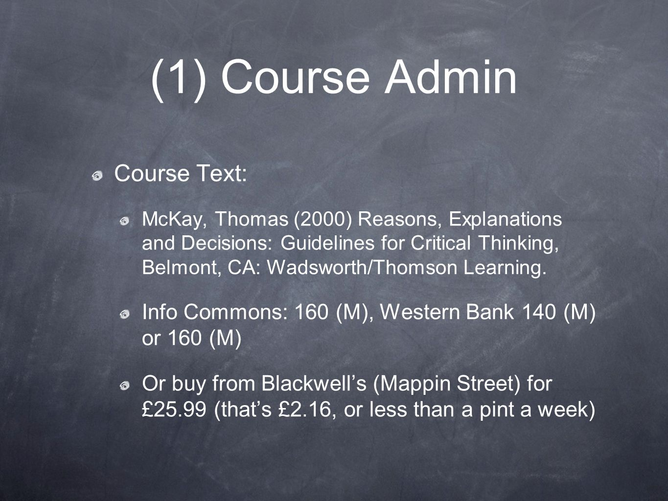 (1) Course Admin Course Text: McKay, Thomas (2000) Reasons, Explanations and Decisions: Guidelines for Critical Thinking, Belmont, CA: Wadsworth/Thoms
