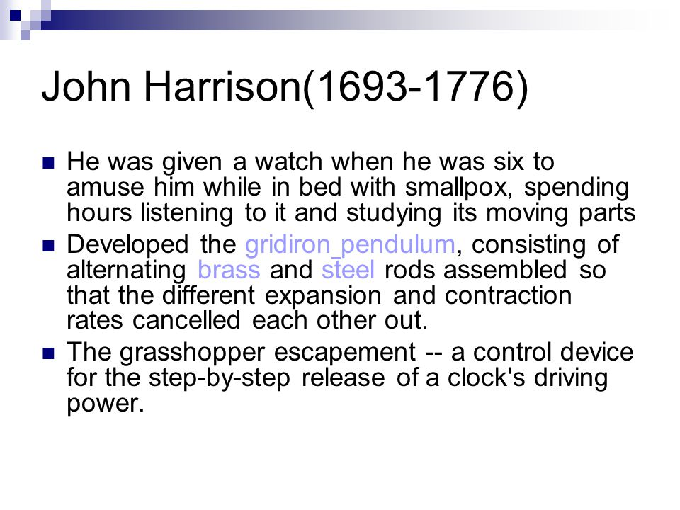 John Harrison(1693-1776) He was given a watch when he was six to amuse him while in bed with smallpox, spending hours listening to it and studying its