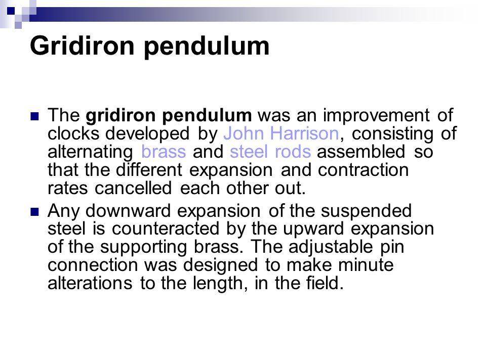 Gridiron pendulum The gridiron pendulum was an improvement of clocks developed by John Harrison, consisting of alternating brass and steel rods assemb