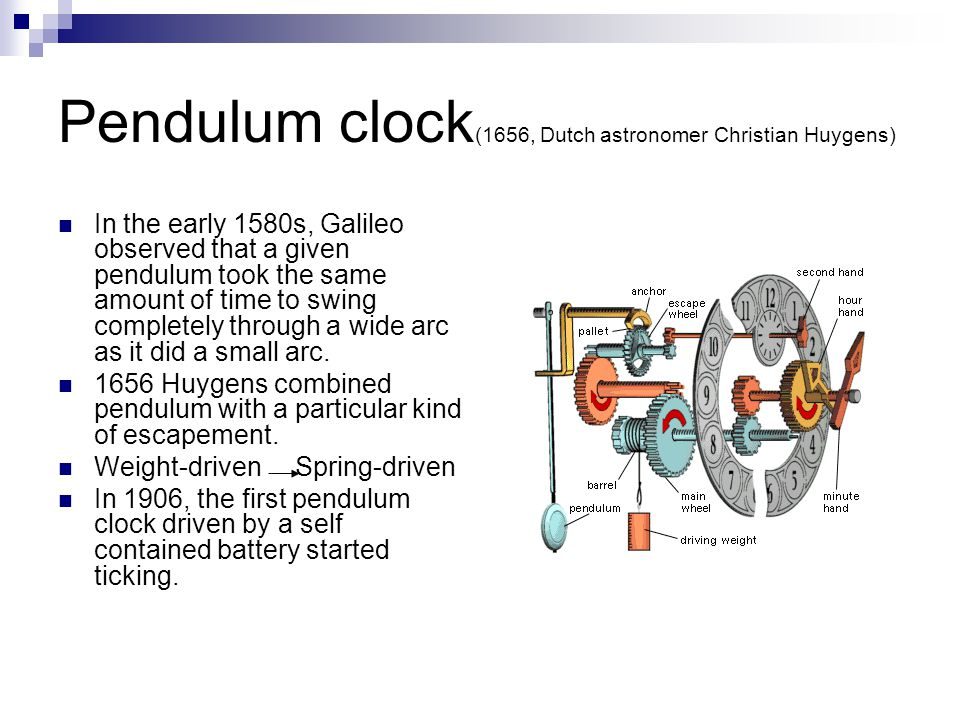 Pendulum clock (1656, Dutch astronomer Christian Huygens) In the early 1580s, Galileo observed that a given pendulum took the same amount of time to s