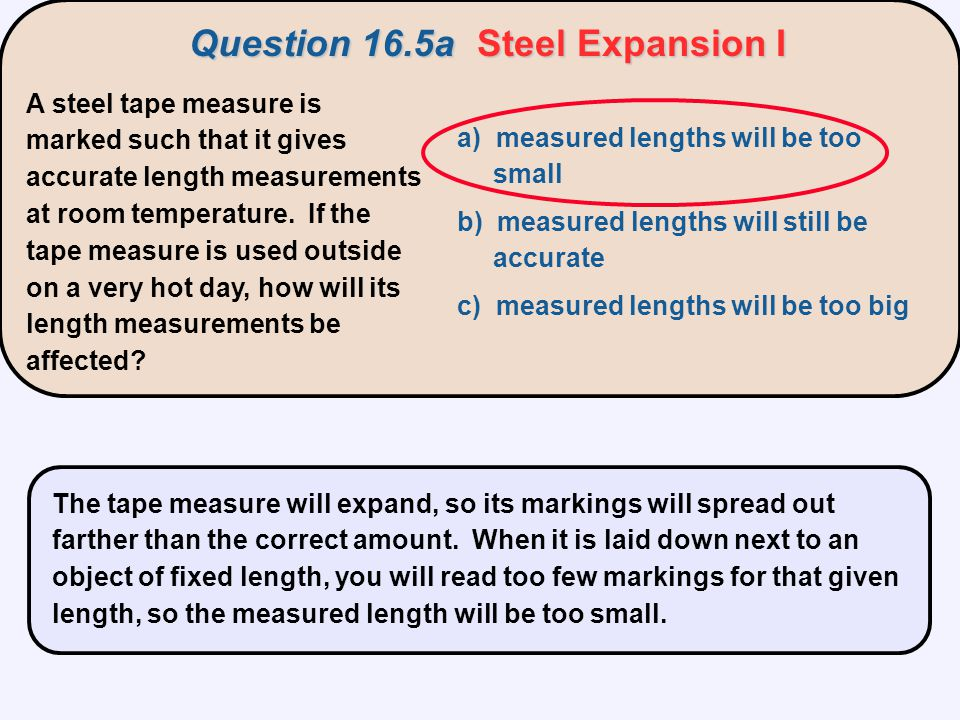 A steel tape measure is marked such that it gives accurate length measurements at room temperature. If the tape measure is used outside on a very hot