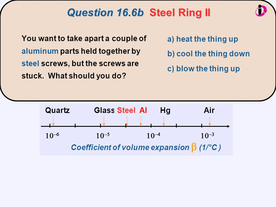 Question 16.6bSteel Ring II       Coefficient of volume expansion  (1/°C ) GlassHgQuartzAir   AlSteel a) heat the thing up b) cool th