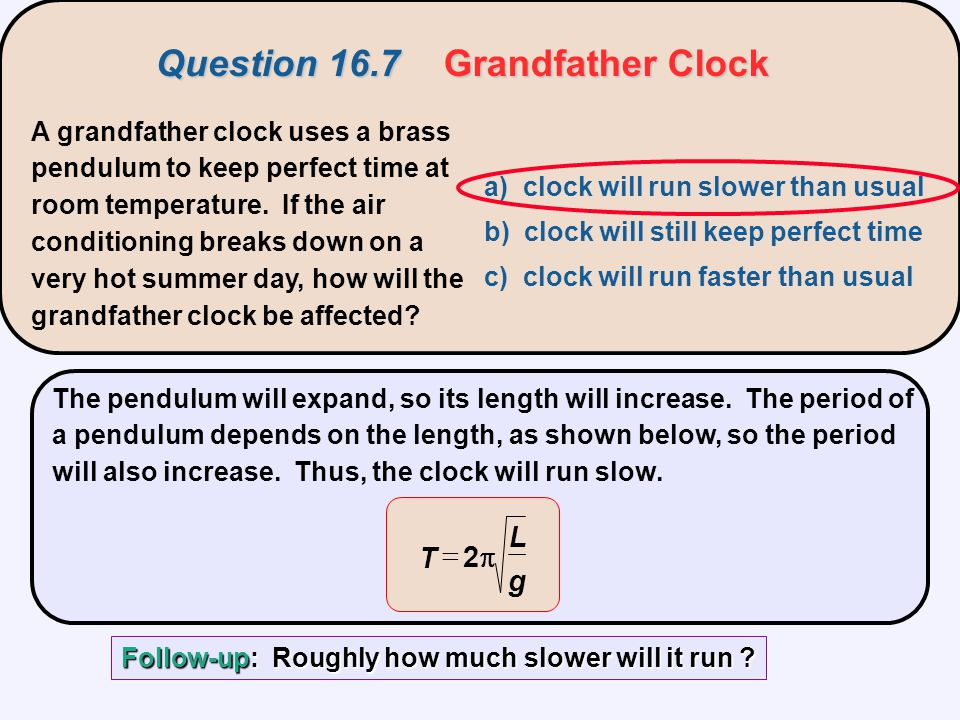 A grandfather clock uses a brass pendulum to keep perfect time at room temperature. If the air conditioning breaks down on a very hot summer day, how