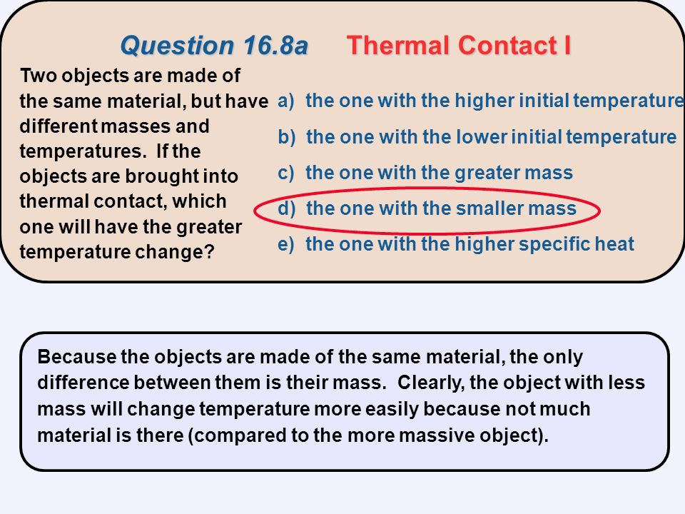 Two objects are made of the same material, but have different masses and temperatures. If the objects are brought into thermal contact, which one will