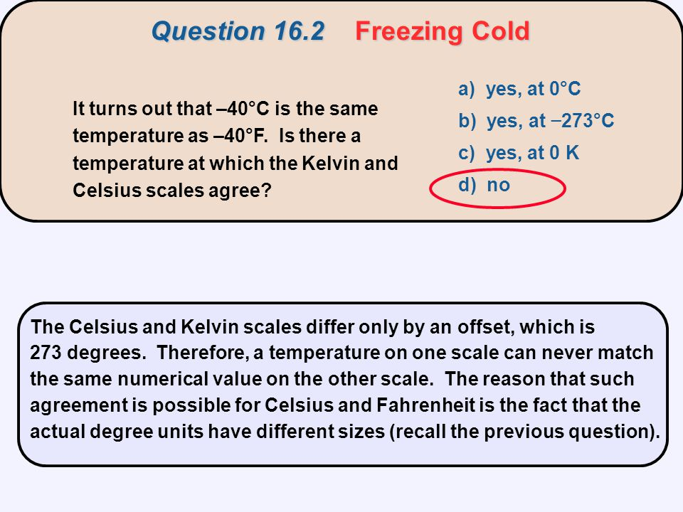 It turns out that –40°C is the same temperature as –40°F. Is there a temperature at which the Kelvin and Celsius scales agree? a) yes, at 0°C b) yes,