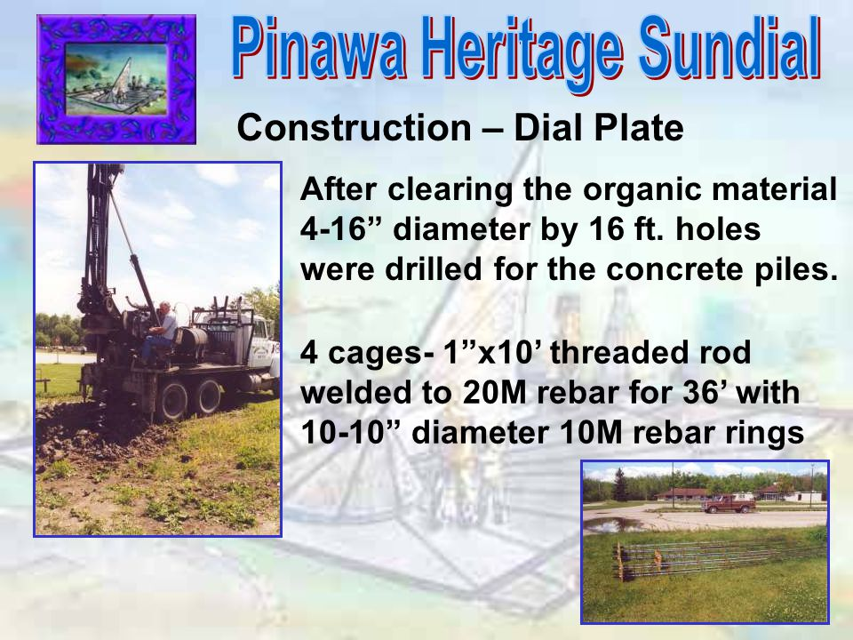 """Construction – Dial Plate After clearing the organic material 4-16"""" diameter by 16 ft. holes were drilled for the concrete piles. 4 cages- 1""""x10' thre"""