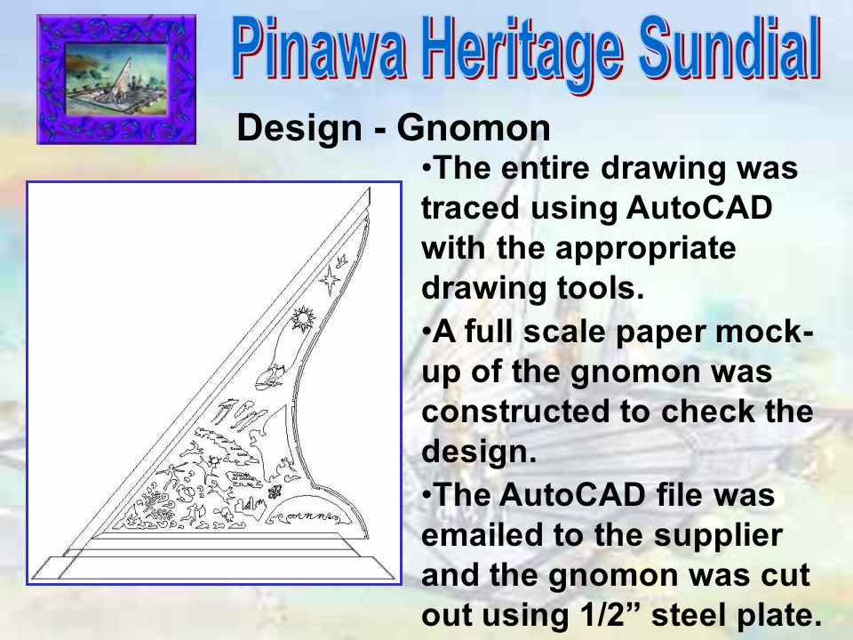 Design - Gnomon The entire drawing was traced using AutoCAD with the appropriate drawing tools. A full scale paper mock- up of the gnomon was construc