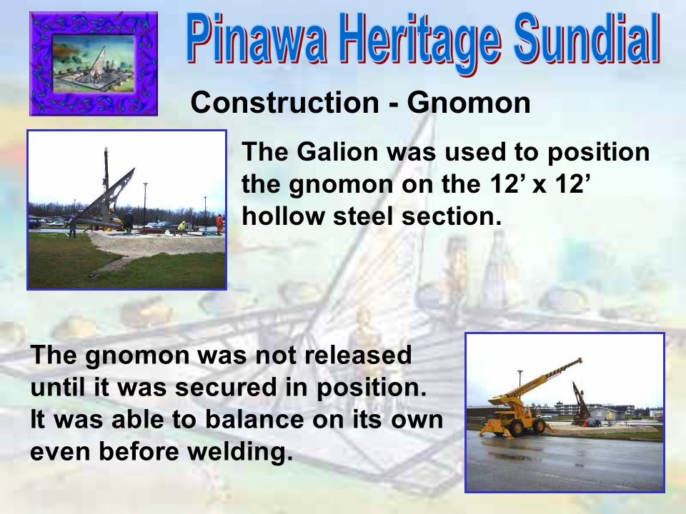 Construction - Gnomon The Galion was used to position the gnomon on the 12' x 12' hollow steel section. The gnomon was not released until it was secur