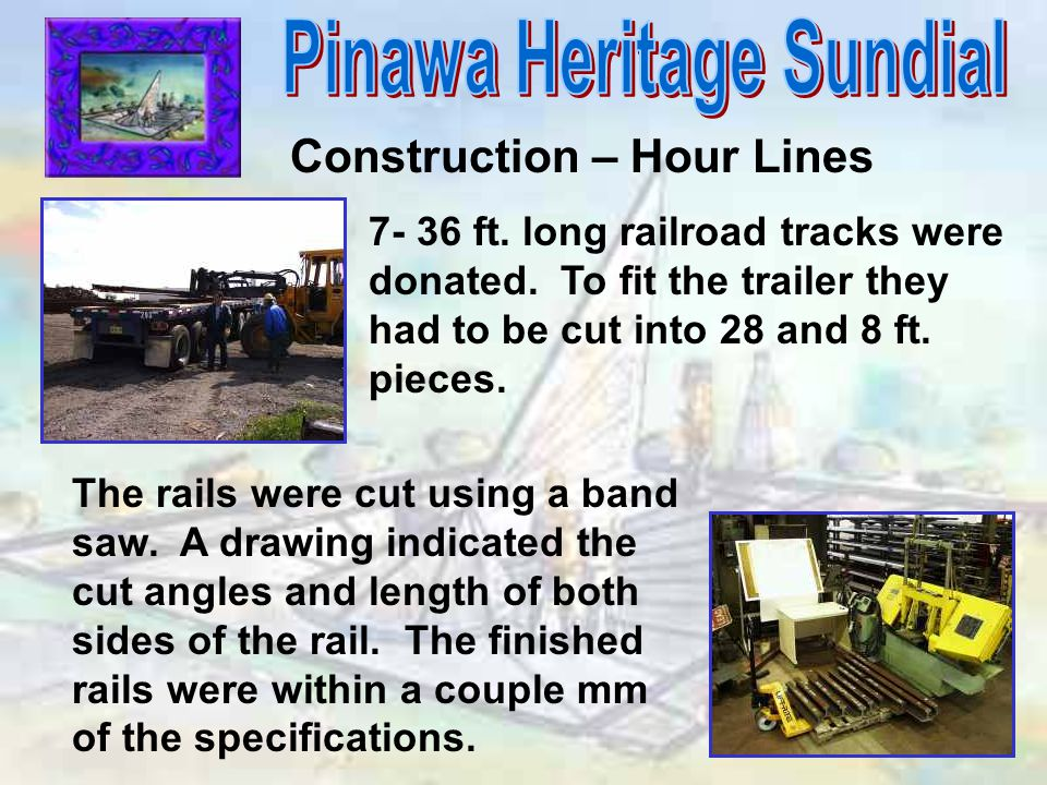 Construction – Hour Lines 7- 36 ft. long railroad tracks were donated. To fit the trailer they had to be cut into 28 and 8 ft. pieces. The rails were