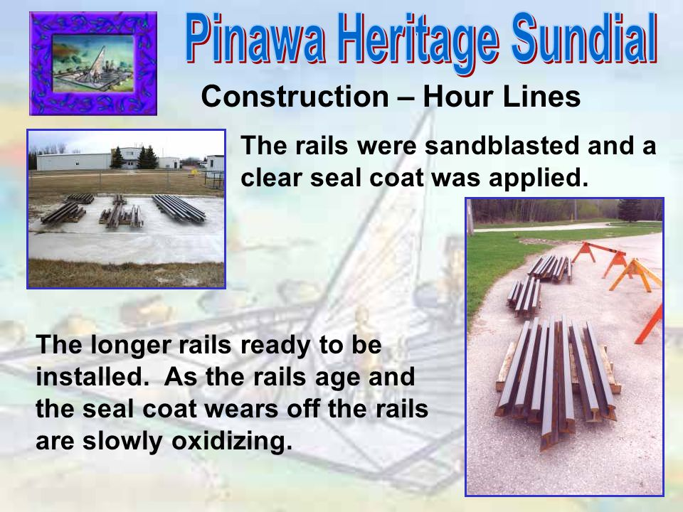 Construction – Hour Lines The rails were sandblasted and a clear seal coat was applied. The longer rails ready to be installed. As the rails age and t