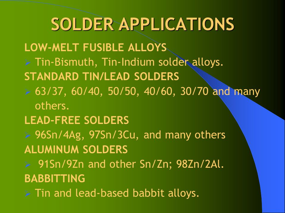 SOLDER APPLICATIONS LOW-MELT FUSIBLE ALLOYS  Tin-Bismuth, Tin-Indium solder alloys. STANDARD TIN/LEAD SOLDERS  63/37, 60/40, 50/50, 40/60, 30/70 and