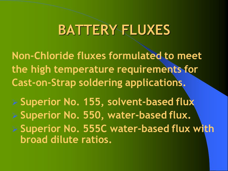 BATTERY FLUXES Non-Chloride fluxes formulated to meet the high temperature requirements for Cast-on-Strap soldering applications.  Superior No. 155,