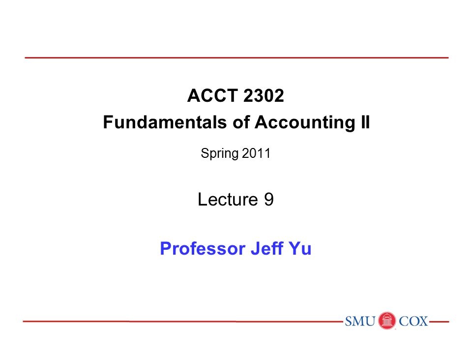 ACCT 2302 Fundamentals of Accounting II Spring 2011 Lecture 9 Professor Jeff Yu