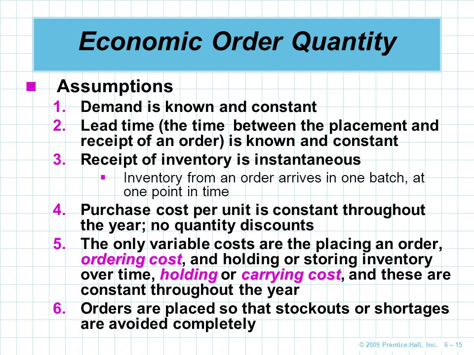 © 2009 Prentice-Hall, Inc. 6 – 15 Economic Order Quantity Assumptions 1.Demand is known and constant 2.Lead time (the time between the placement and r