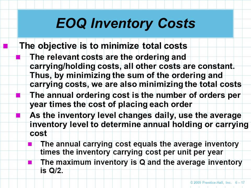© 2009 Prentice-Hall, Inc. 6 – 17 EOQ Inventory Costs The objective is to minimize total costs The relevant costs are the ordering and carrying/holdin