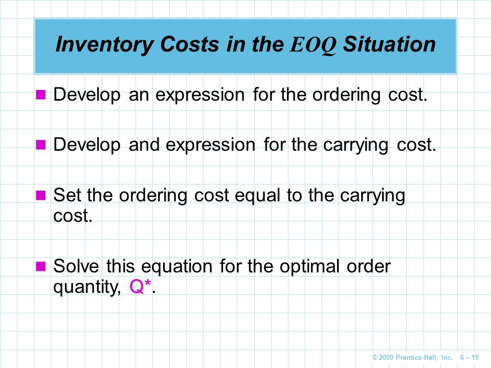 © 2009 Prentice-Hall, Inc. 6 – 19 Inventory Costs in the EOQ Situation Develop an expression for the ordering cost. Develop and expression for the car